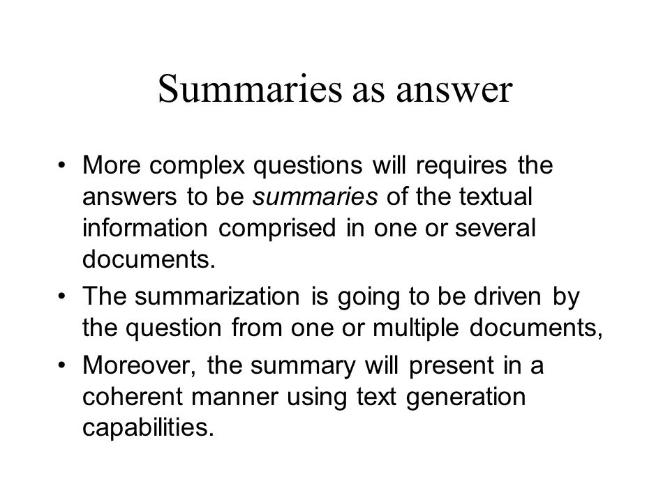 Summaries as answer More complex questions will requires the answers to be summaries of the textual information comprised in one or several documents.