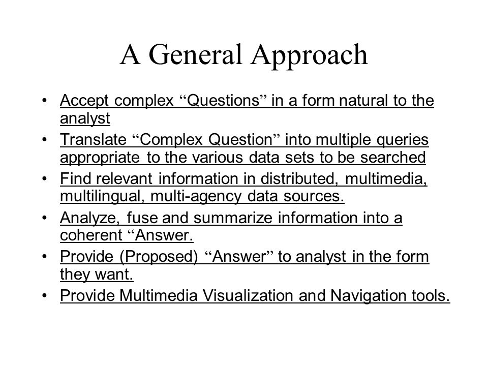 A General Approach Accept complex Questions in a form natural to the analyst Translate Complex Question into multiple queries appropriate to the various data sets to be searched Find relevant information in distributed, multimedia, multilingual, multi-agency data sources.