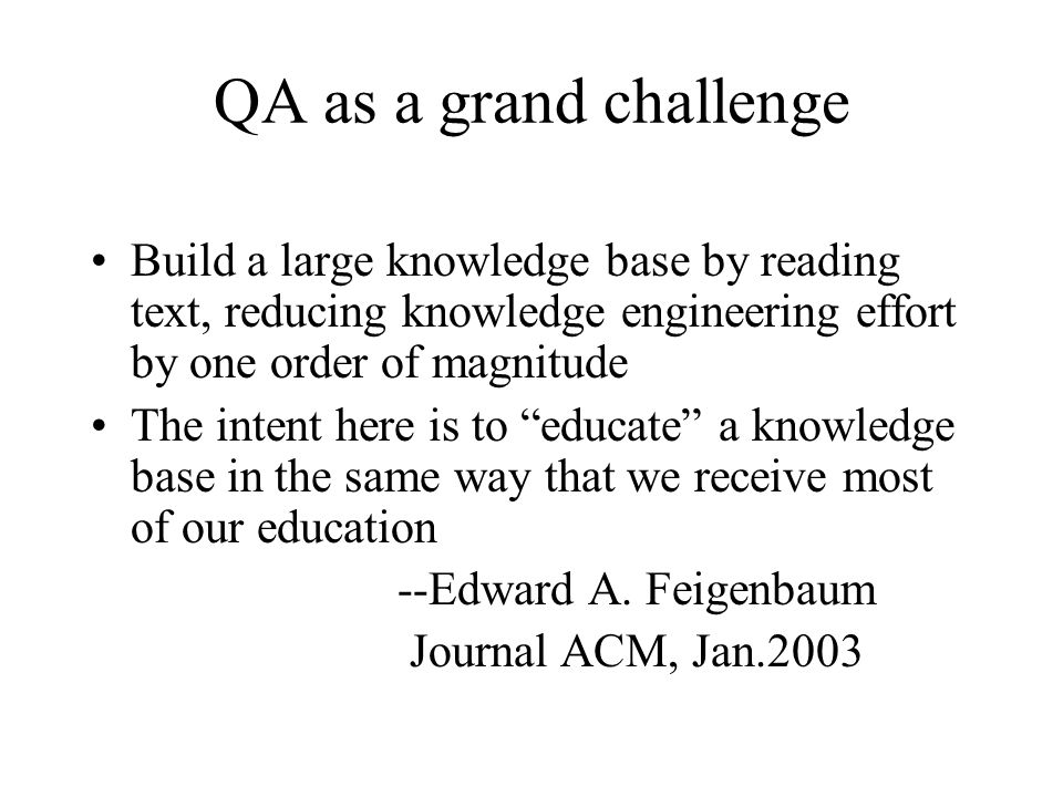 QA as a grand challenge Build a large knowledge base by reading text, reducing knowledge engineering effort by one order of magnitude The intent here is to educate a knowledge base in the same way that we receive most of our education --Edward A.