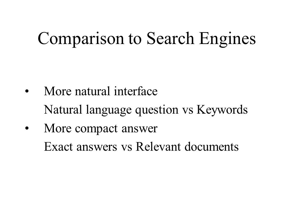Comparison to Search Engines More natural interface Natural language question vs Keywords More compact answer Exact answers vs Relevant documents
