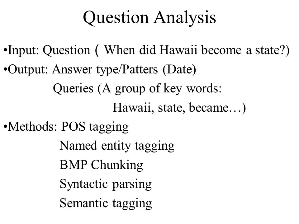 Question Analysis Input: Question ( When did Hawaii become a state ) Output: Answer type/Patters (Date) Queries (A group of key words: Hawaii, state, became…) Methods: POS tagging Named entity tagging BMP Chunking Syntactic parsing Semantic tagging …..