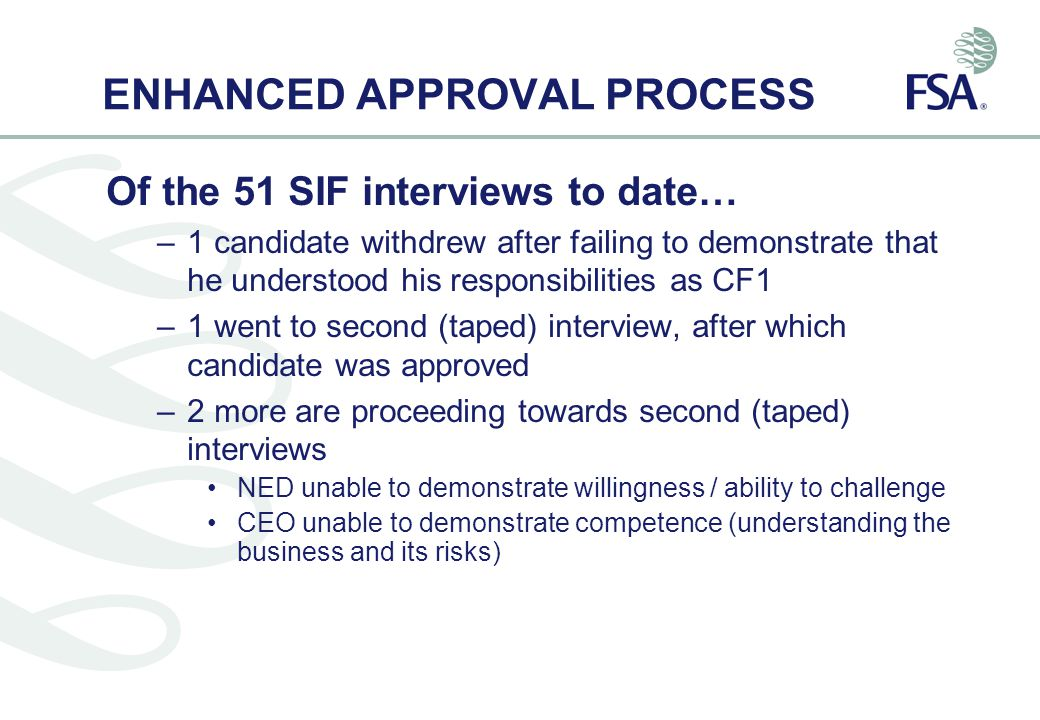 ENHANCED APPROVAL PROCESS Of the 51 SIF interviews to date… –1 candidate withdrew after failing to demonstrate that he understood his responsibilities as CF1 –1 went to second (taped) interview, after which candidate was approved –2 more are proceeding towards second (taped) interviews NED unable to demonstrate willingness / ability to challenge CEO unable to demonstrate competence (understanding the business and its risks)