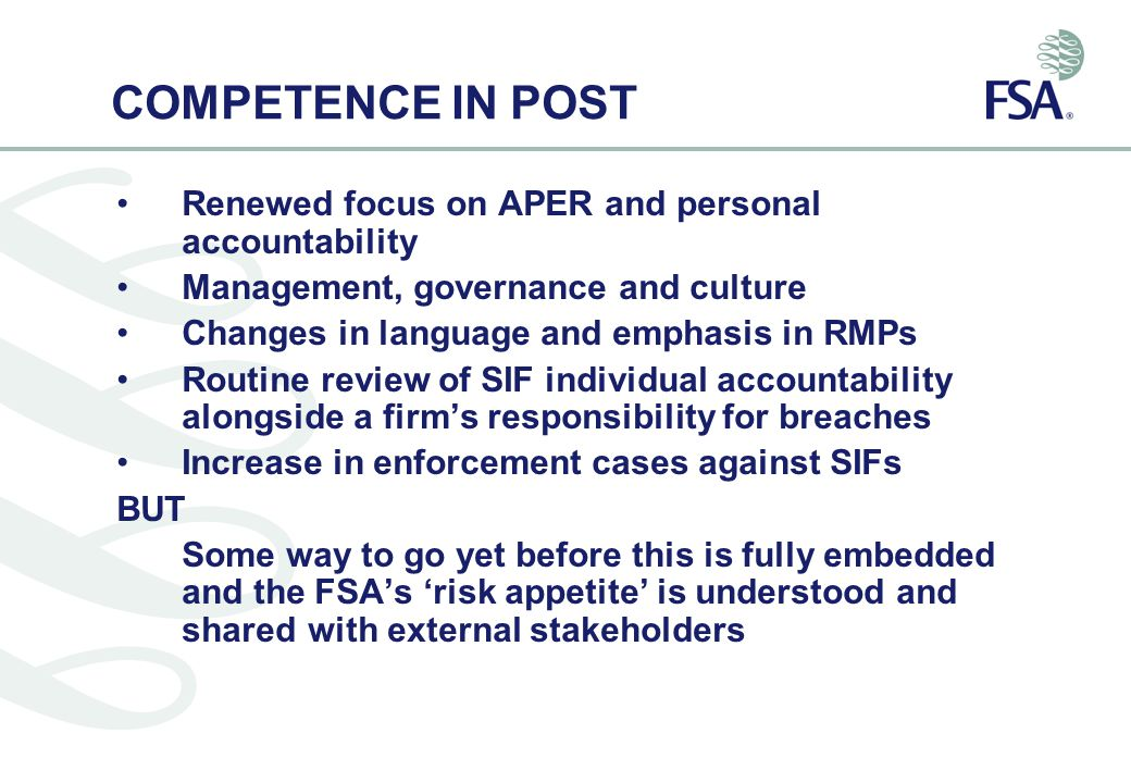 COMPETENCE IN POST Renewed focus on APER and personal accountability Management, governance and culture Changes in language and emphasis in RMPs Routine review of SIF individual accountability alongside a firm's responsibility for breaches Increase in enforcement cases against SIFs BUT Some way to go yet before this is fully embedded and the FSA's 'risk appetite' is understood and sharedwith external stakeholders