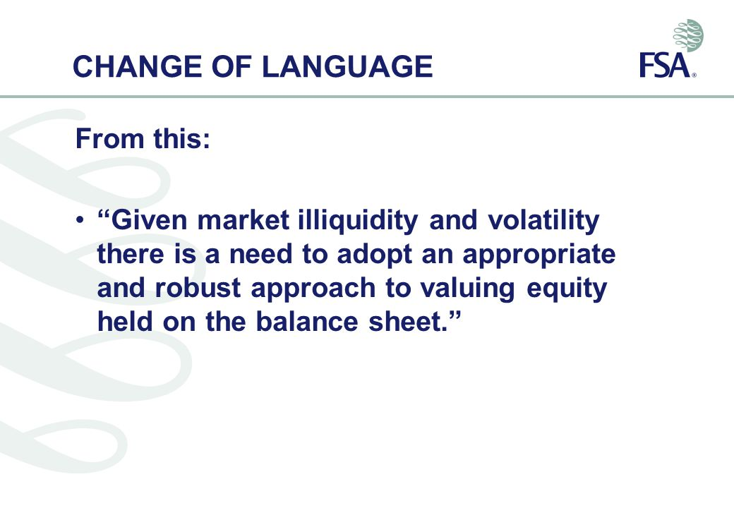 CHANGE OF LANGUAGE From this: Given market illiquidity and volatility there is a need to adopt an appropriate and robust approach to valuing equity held on the balance sheet.