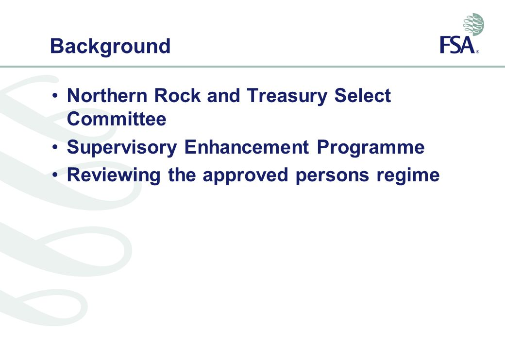 Background Northern Rock and Treasury Select Committee Supervisory Enhancement Programme Reviewing the approved persons regime