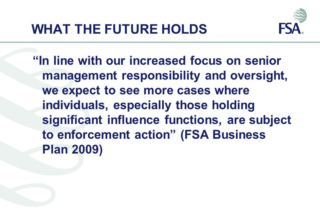 WHAT THE FUTURE HOLDS In line with our increased focus on senior management responsibility and oversight, we expect to see more cases where individuals, especially those holding significant influence functions, are subject to enforcement action (FSA Business Plan 2009)