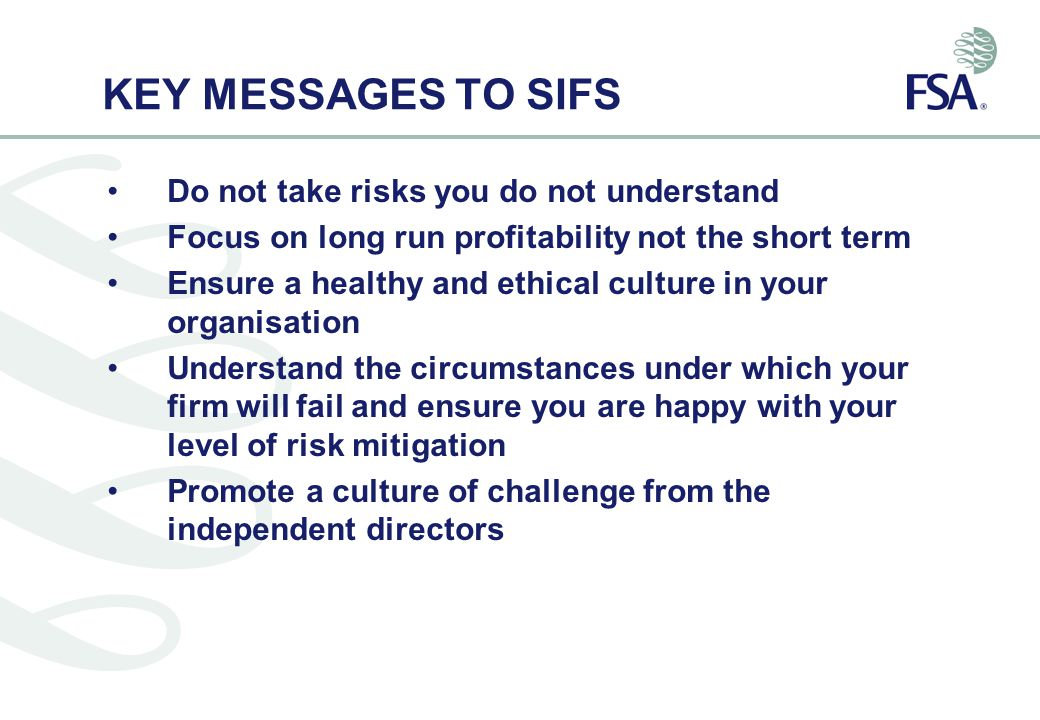 KEY MESSAGES TO SIFS Do not take risks you do not understand Focus on long run profitability not the short term Ensure a healthy and ethical culture in your organisation Understand the circumstances under which your firm will fail and ensure you are happy with your level of risk mitigation Promote a culture of challenge from the independent directors