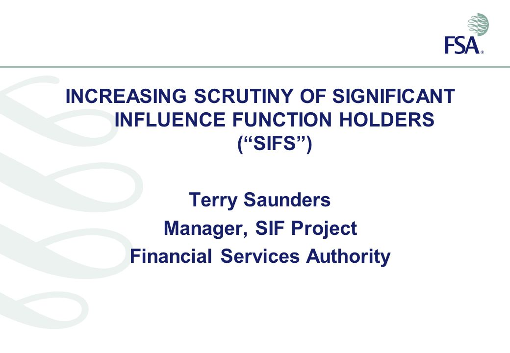INCREASING SCRUTINY OF SIGNIFICANT INFLUENCE FUNCTION HOLDERS ( SIFS ) Terry Saunders Manager, SIF Project Financial Services Authority