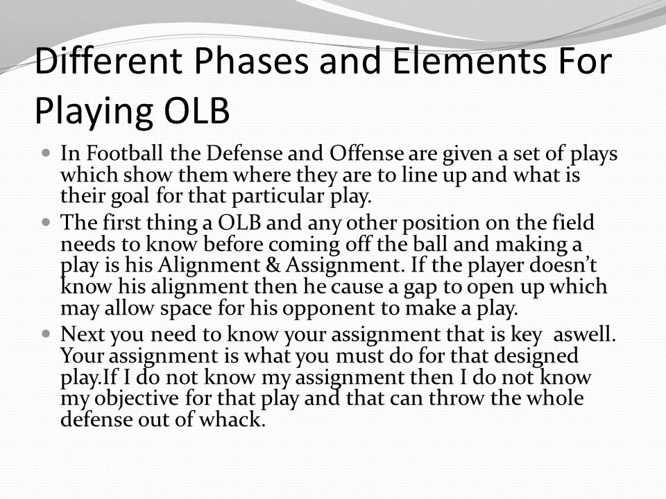 Different Phases and Elements For Playing OLB In Football the Defense and Offense are given a set of plays which show them where they are to line up and what is their goal for that particular play.