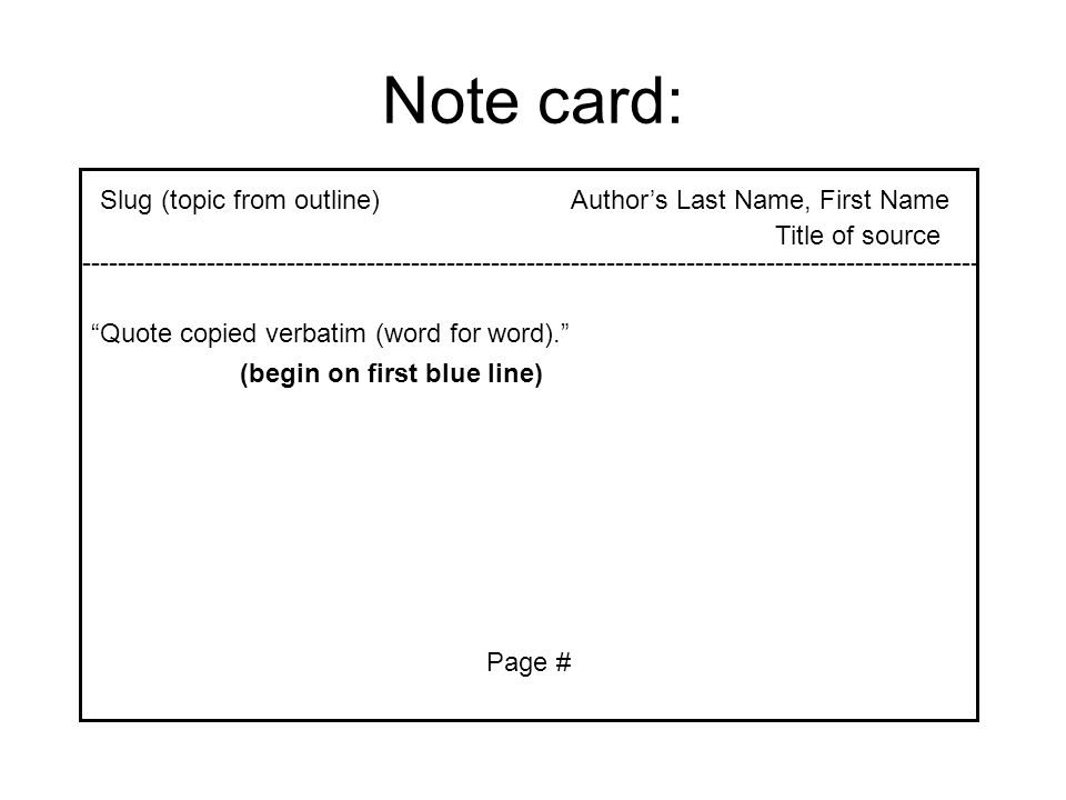 "Note card: Author's Last Name, First NameSlug (topic from outline) ""Quote copied verbatim (word for word)."" Page # -----------------------------------"