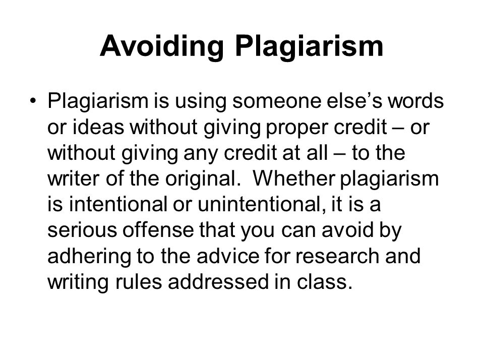 Avoiding Plagiarism Plagiarism is using someone else's words or ideas without giving proper credit – or without giving any credit at all – to the writ