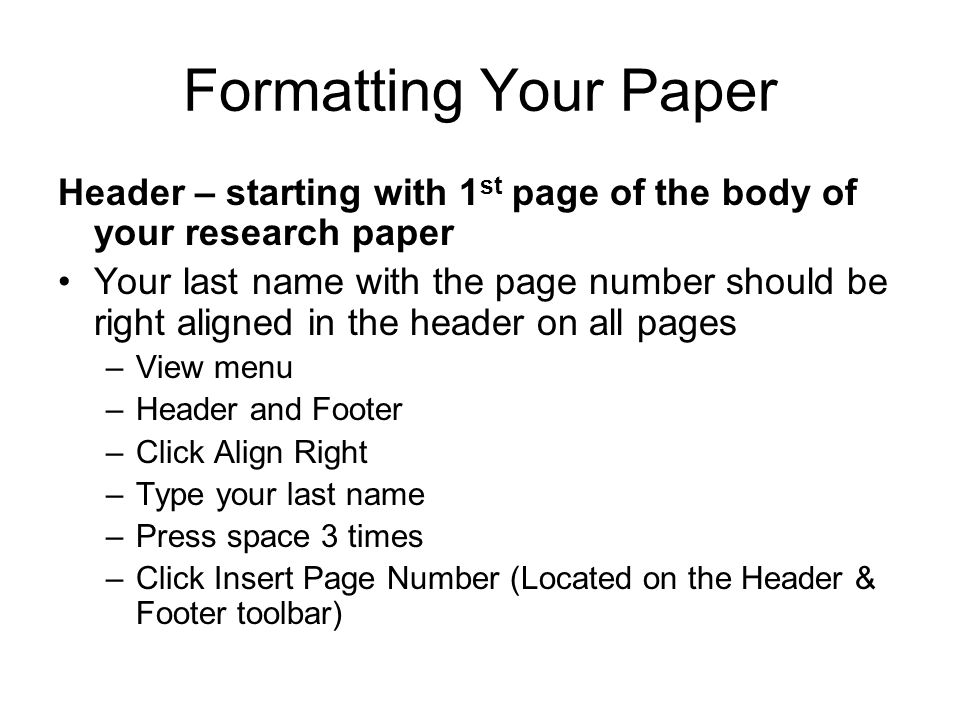 Formatting Your Paper Header – starting with 1 st page of the body of your research paper Your last name with the page number should be right aligned
