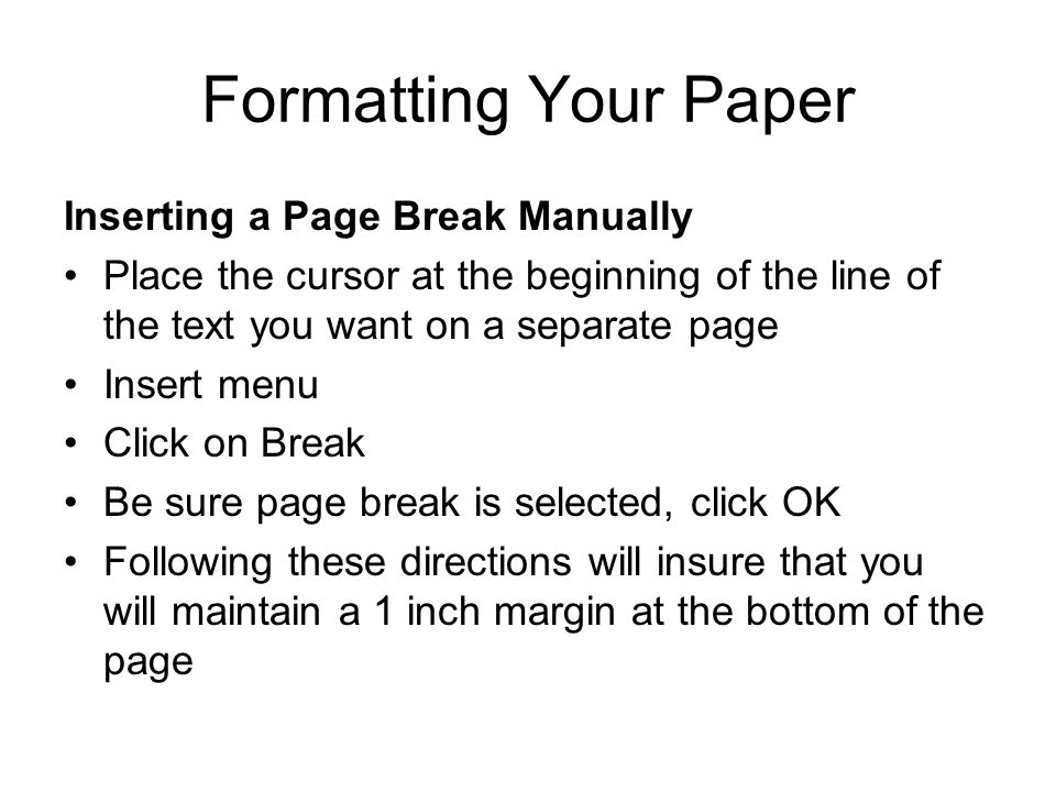 Formatting Your Paper Inserting a Page Break Manually Place the cursor at the beginning of the line of the text you want on a separate page Insert men