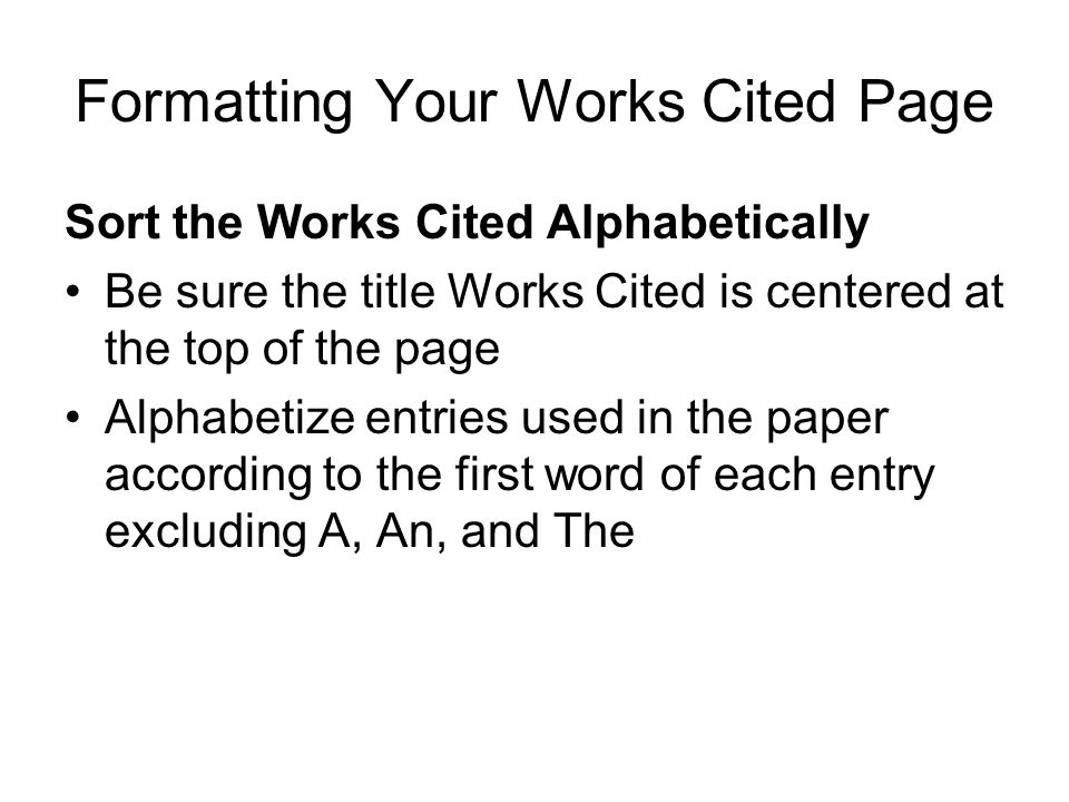 Formatting Your Works Cited Page Sort the Works Cited Alphabetically Be sure the title Works Cited is centered at the top of the page Alphabetize entr