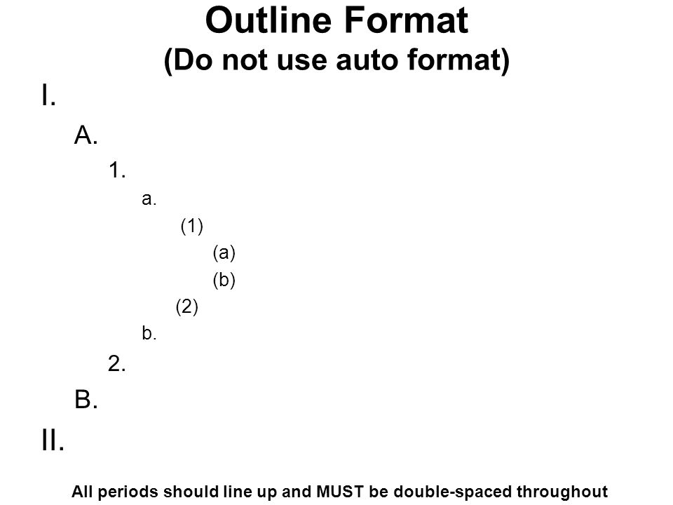 Outline Format (Do not use auto format) I. A. 1. a. (1) (a) (b) (2) b. 2. B. II. All periods should line up and MUST be double-spaced throughout