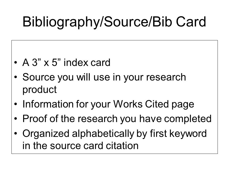 "Bibliography/Source/Bib Card A 3"" x 5"" index card Source you will use in your research product Information for your Works Cited page Proof of the rese"