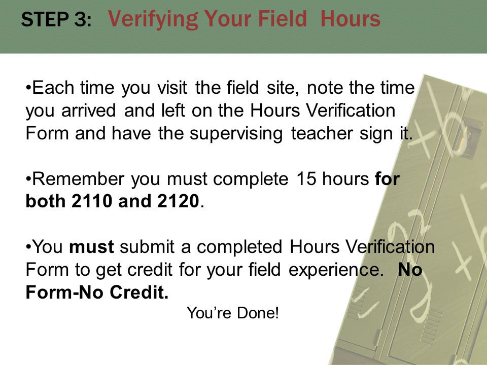 STEP 3: Verifying Your Field Hours Each time you visit the field site, note the time you arrived and left on the Hours Verification Form and have the supervising teacher sign it.