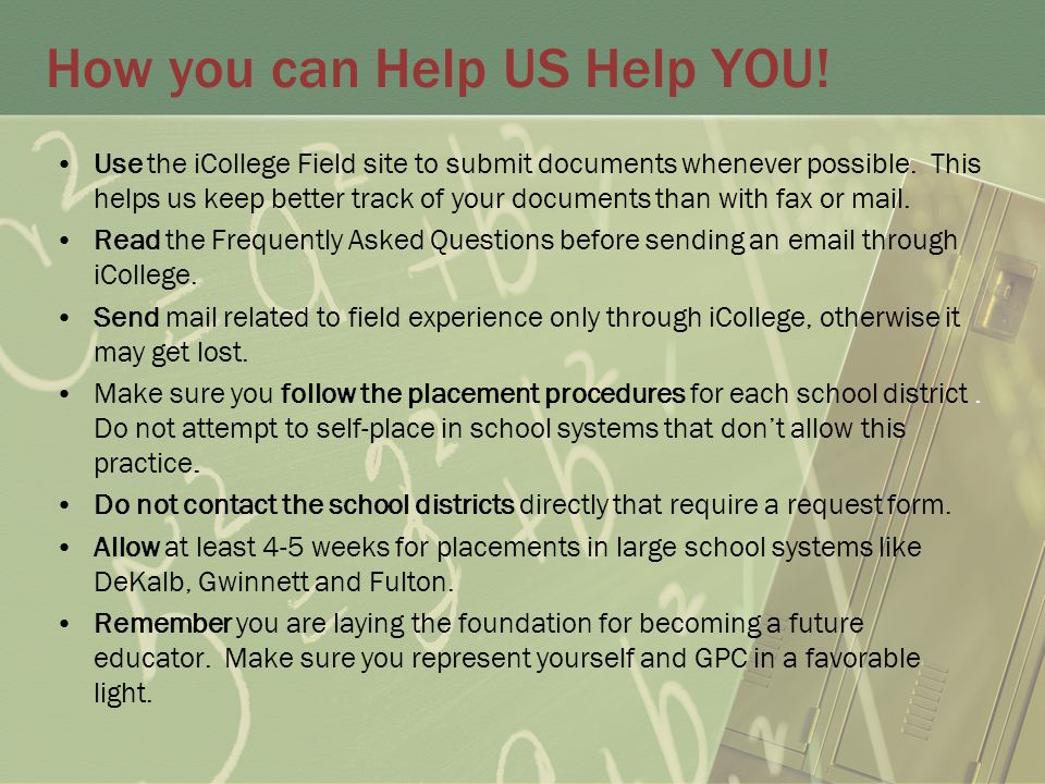 How you can Help US Help YOU. Use the iCollege Field site to submit documents whenever possible.