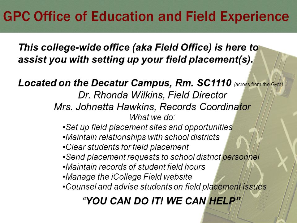 GPC Office of Education and Field Experience This college-wide office (aka Field Office) is here to assist you with setting up your field placement(s).