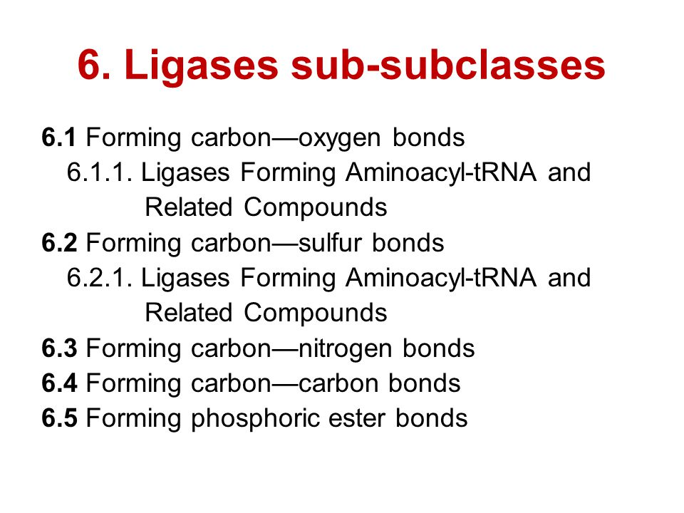 6. Ligases sub-subclasses 6.1 Forming carbon—oxygen bonds 6.1.1. Ligases Forming Aminoacyl-tRNA and Related Compounds 6.2 Forming carbon—sulfur bonds