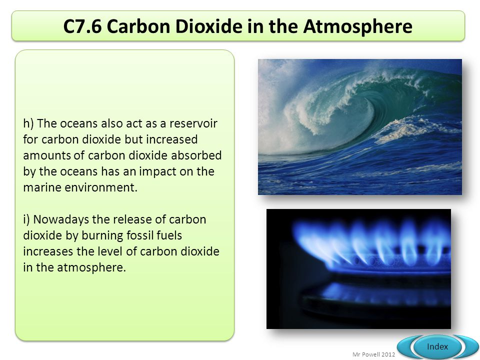 Mr Powell 2012 Index C7.6 Carbon Dioxide in the Atmosphere h) The oceans also act as a reservoir for carbon dioxide but increased amounts of carbon di