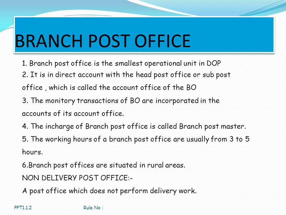 BRANCH POST OFFICE PPT1.1.2Rule No : 1. Branch post office is the smallest operational unit in DOP 2. It is in direct account with the head post offic
