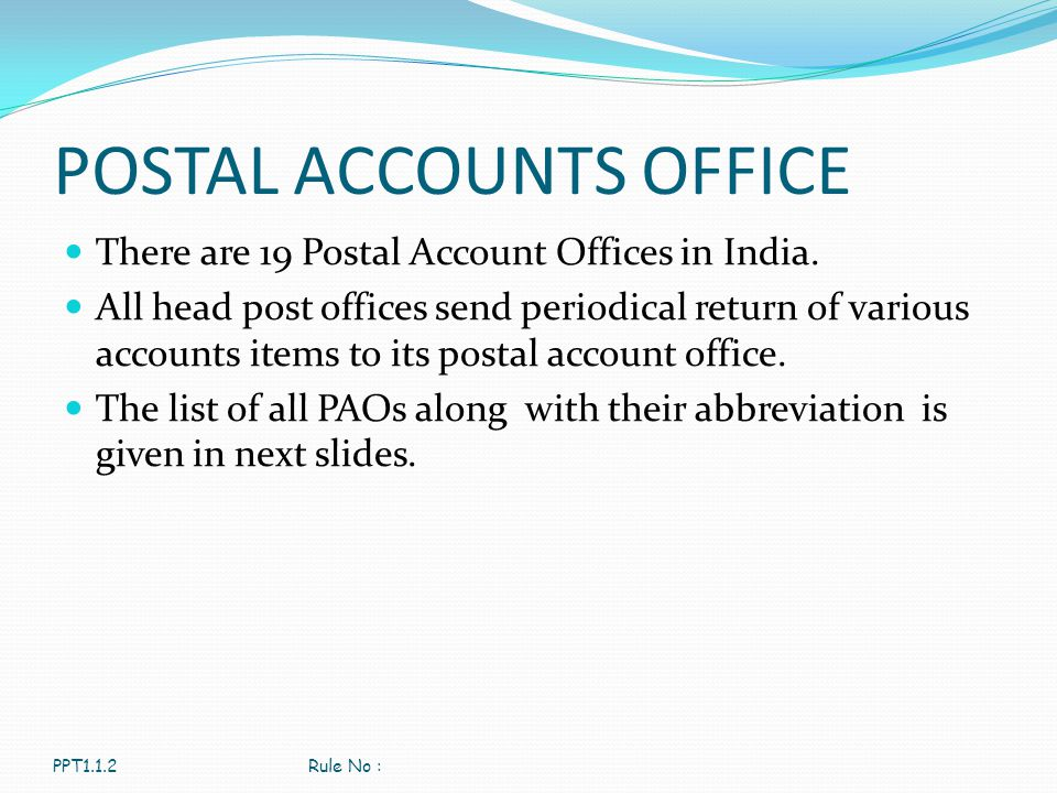 POSTAL ACCOUNTS OFFICE There are 19 Postal Account Offices in India. All head post offices send periodical return of various accounts items to its pos