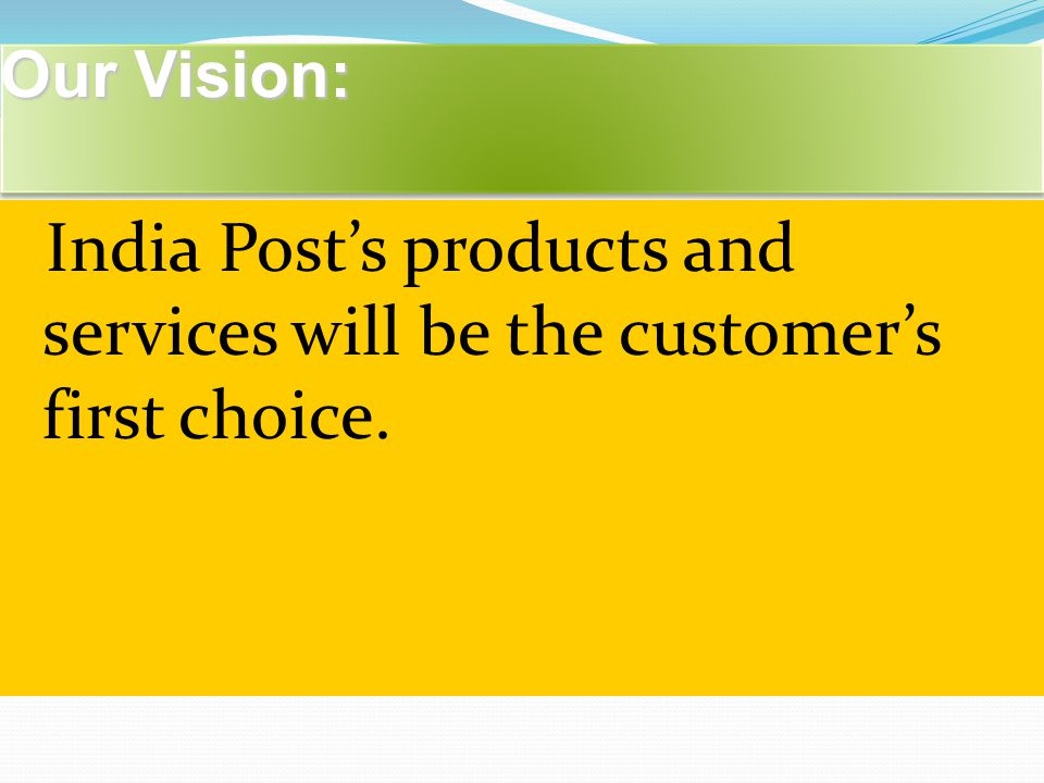 Our Vision: Our Vision: India Post's products and services will be the customer's first choice.