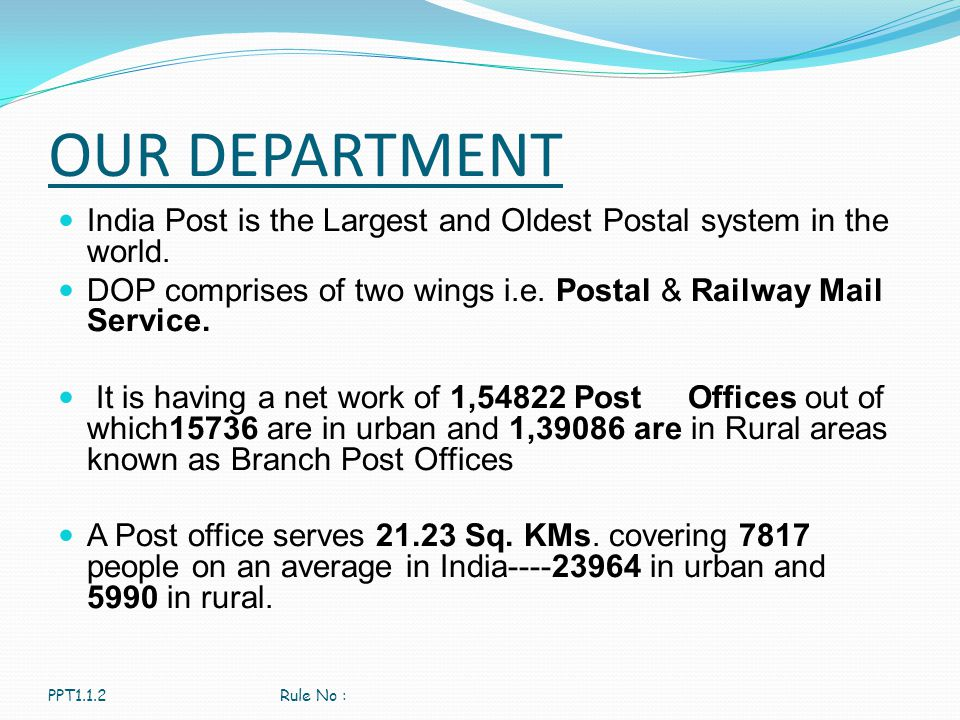 OUR DEPARTMENT India Post is the Largest and Oldest Postal system in the world. DOP comprises of two wings i.e. Postal & Railway Mail Service. It is h