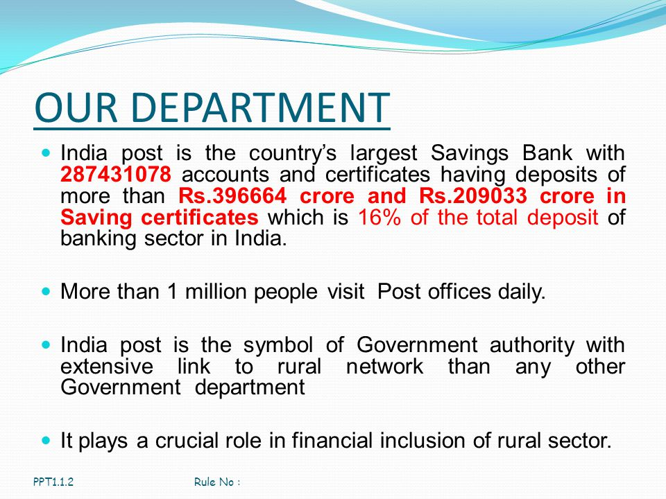 OUR DEPARTMENT India post is the country's largest Savings Bank with 287431078 accounts and certificates having deposits of more than Rs.396664 crore