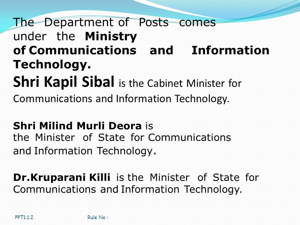 PPT1.1.2Rule No : The Department of Posts comes under the Ministry of Communications and Information Technology. Shri Kapil Sibal is the Cabinet Minis
