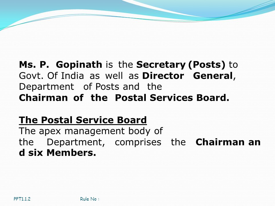 PPT1.1.2Rule No : Ms. P. Gopinath is the Secretary (Posts) to Govt. Of India as well as Director General, Department of Posts and the Chairman of the