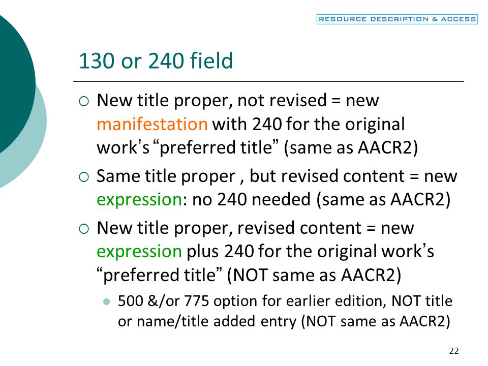 22 130 or 240 field  New title proper, not revised = new manifestation with 240 for the original work's preferred title (same as AACR2)  Same title proper, but revised content = new expression: no 240 needed (same as AACR2)  New title proper, revised content = new expression plus 240 for the original work's preferred title (NOT same as AACR2) 500 &/or 775 option for earlier edition, NOT title or name/title added entry (NOT same as AACR2)