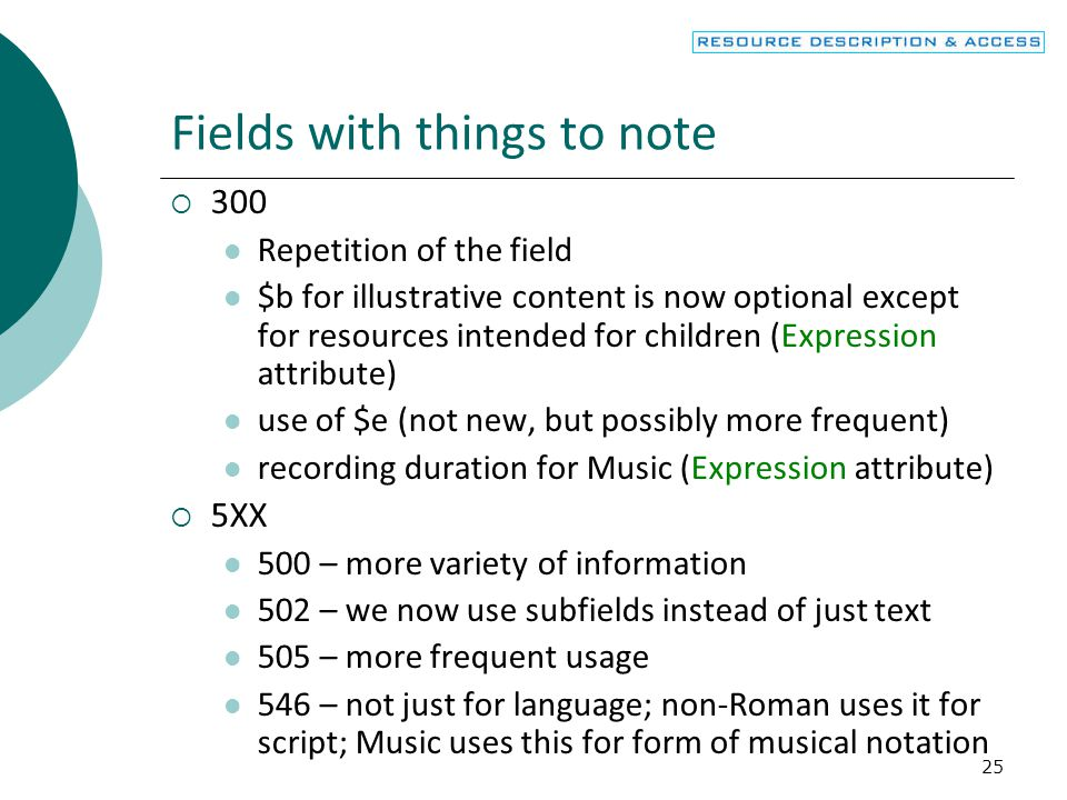 25 Fields with things to note  300 Repetition of the field $b for illustrative content is now optional except for resources intended for children (Expression attribute) use of $e (not new, but possibly more frequent) recording duration for Music (Expression attribute)  5XX 500 – more variety of information 502 – we now use subfields instead of just text 505 – more frequent usage 546 – not just for language; non-Roman uses it for script; Music uses this for form of musical notation