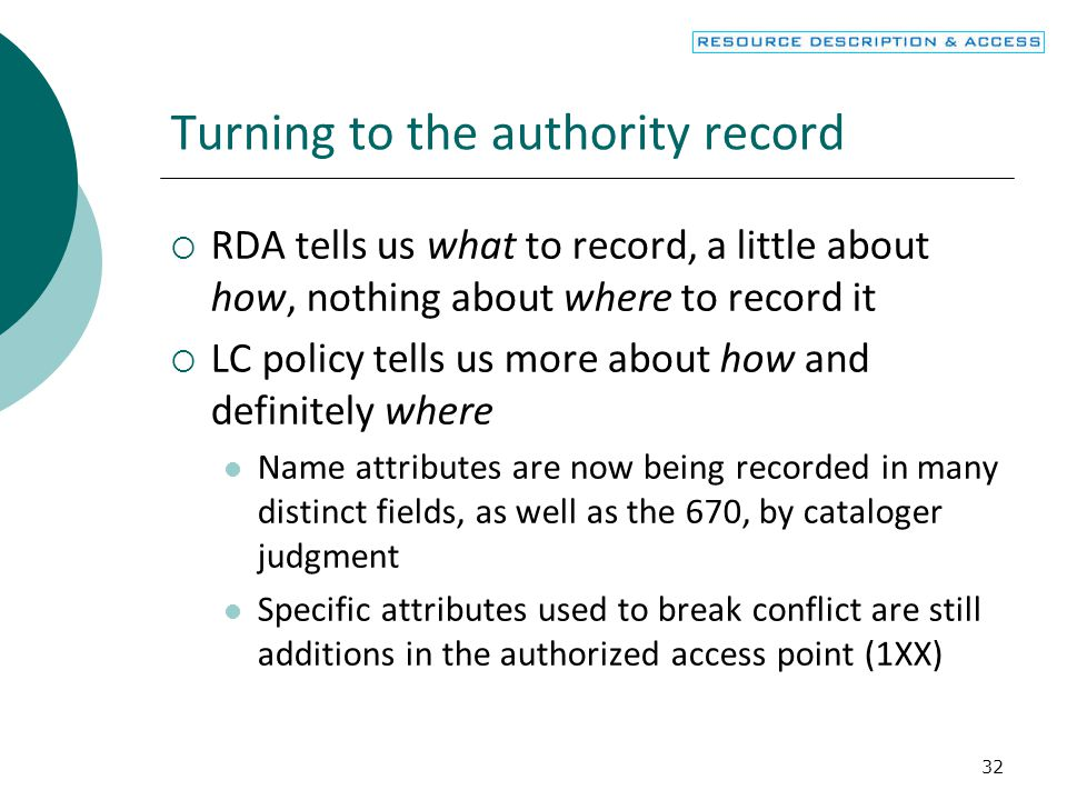 32 Turning to the authority record  RDA tells us what to record, a little about how, nothing about where to record it  LC policy tells us more about how and definitely where Name attributes are now being recorded in many distinct fields, as well as the 670, by cataloger judgment Specific attributes used to break conflict are still additions in the authorized access point (1XX)