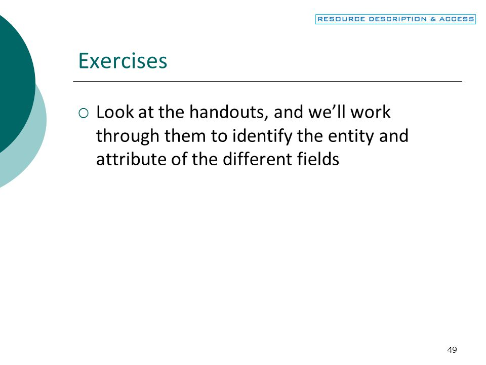 49 Exercises  Look at the handouts, and we'll work through them to identify the entity and attribute of the different fields