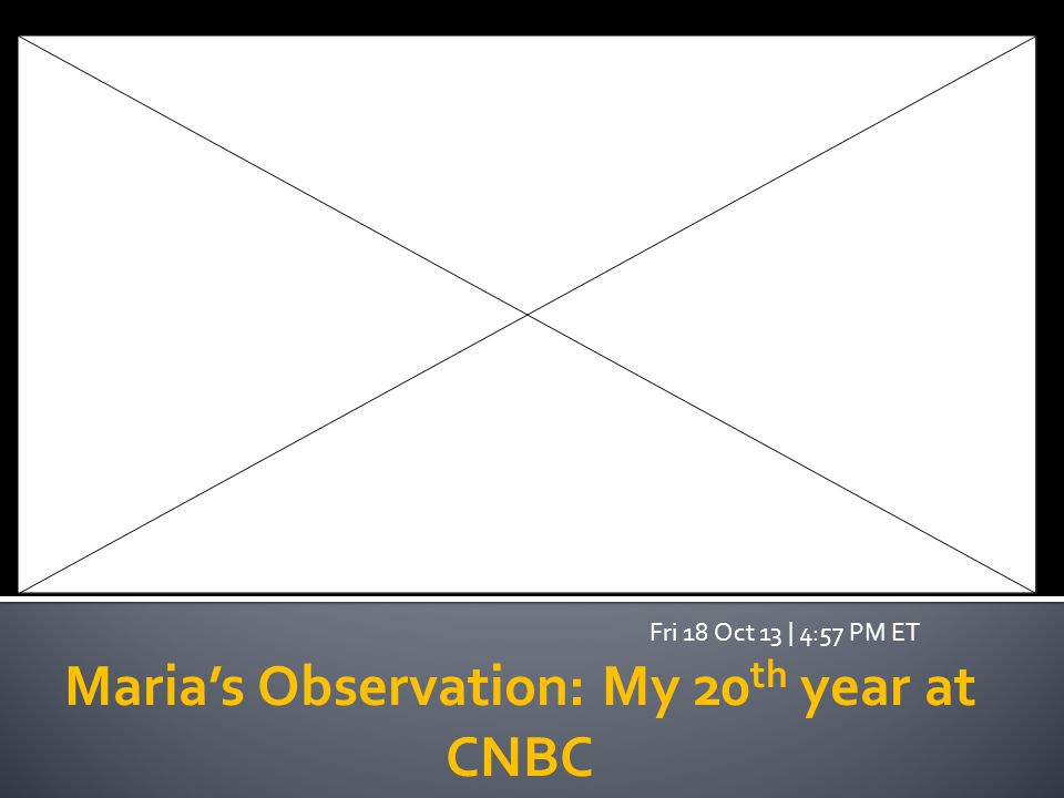Maria's Observation: My 20 th year at CNBC Fri 18 Oct 13 | 4:57 PM ET