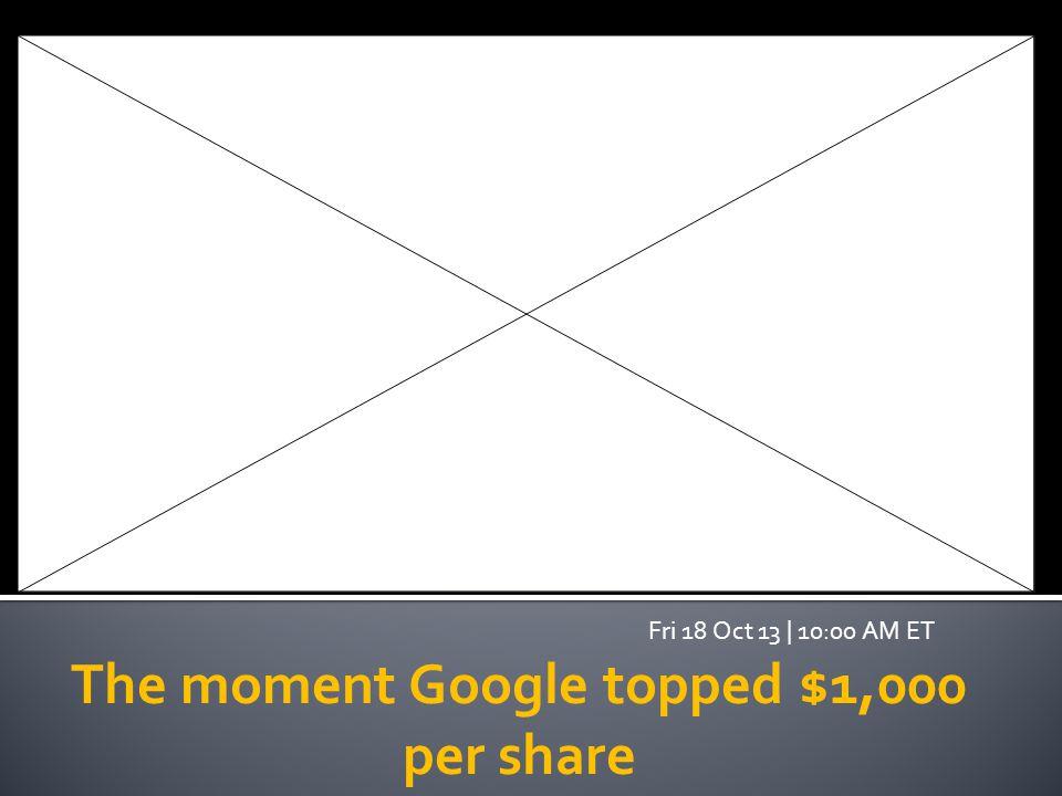 The moment Google topped $1,000 per share Fri 18 Oct 13   10:00 AM ET