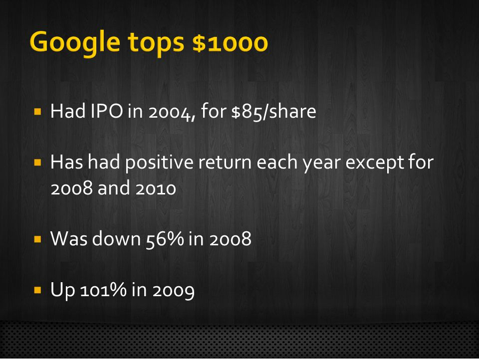  Had IPO in 2004, for $85/share  Has had positive return each year except for 2008 and 2010  Was down 56% in 2008  Up 101% in 2009