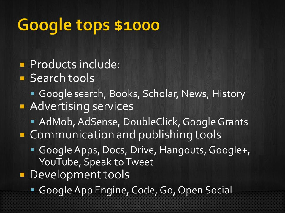  Products include:  Search tools  Google search, Books, Scholar, News, History  Advertising services  AdMob, AdSense, DoubleClick, Google Grants  Communication and publishing tools  Google Apps, Docs, Drive, Hangouts, Google+, YouTube, Speak to Tweet  Development tools  Google App Engine, Code, Go, Open Social