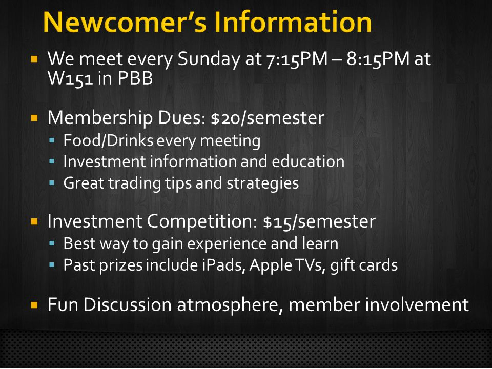  We meet every Sunday at 7:15PM – 8:15PM at W151 in PBB  Membership Dues: $20/semester  Food/Drinks every meeting  Investment information and education  Great trading tips and strategies  Investment Competition: $15/semester  Best way to gain experience and learn  Past prizes include iPads, Apple TVs, gift cards  Fun Discussion atmosphere, member involvement