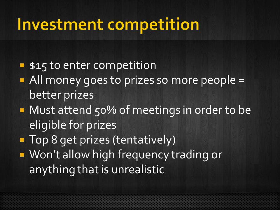  $15 to enter competition  All money goes to prizes so more people = better prizes  Must attend 50% of meetings in order to be eligible for prizes  Top 8 get prizes (tentatively)  Won't allow high frequency trading or anything that is unrealistic
