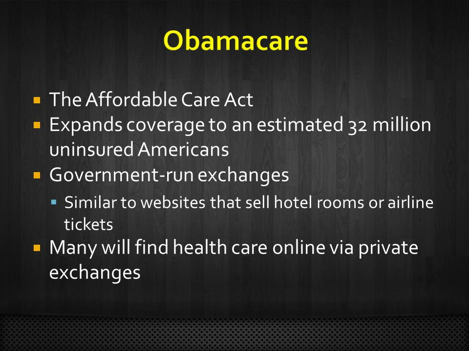  The Affordable Care Act  Expands coverage to an estimated 32 million uninsured Americans  Government-run exchanges  Similar to websites that sell hotel rooms or airline tickets  Many will find health care online via private exchanges