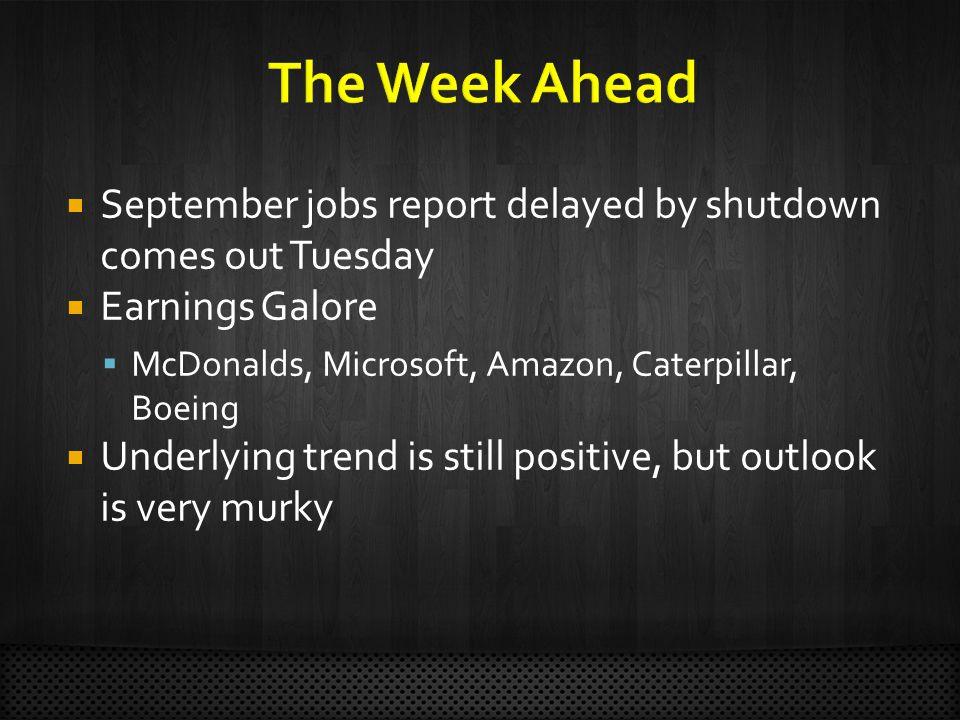  September jobs report delayed by shutdown comes out Tuesday  Earnings Galore  McDonalds, Microsoft, Amazon, Caterpillar, Boeing  Underlying trend is still positive, but outlook is very murky