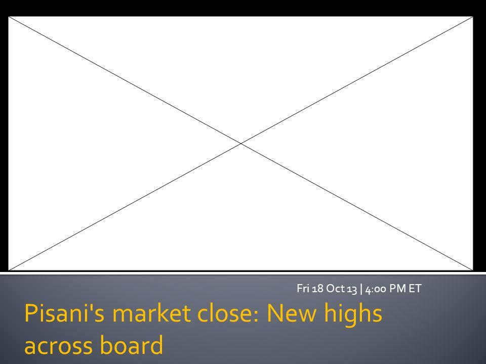 Pisani s market close: New highs across board Fri 18 Oct 13   4:00 PM ET