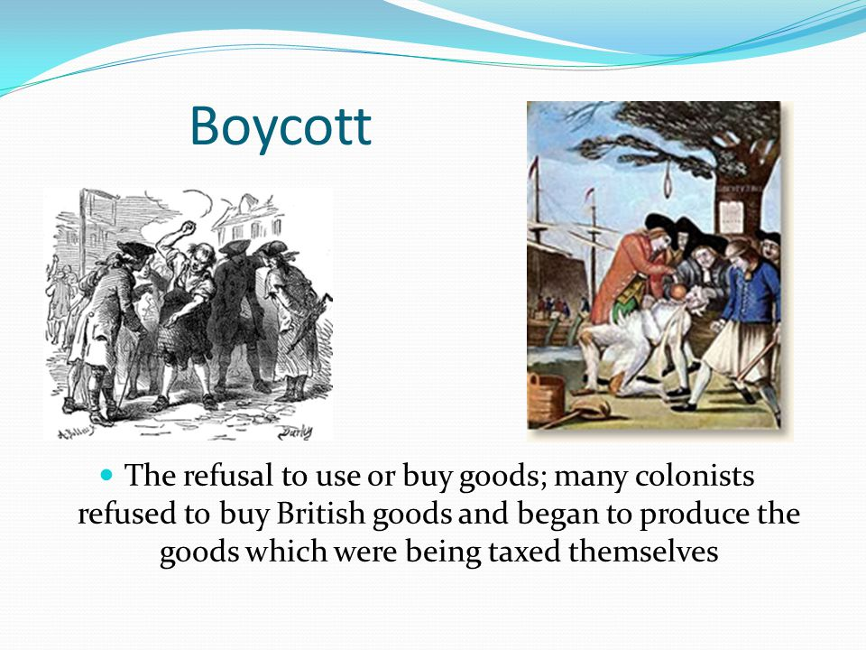 Boycott The refusal to use or buy goods; many colonists refused to buy British goods and began to produce the goods which were being taxed themselves