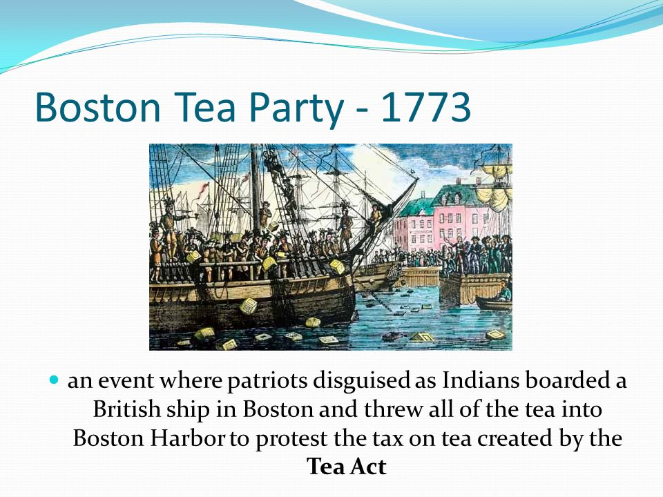 Boston Tea Party - 1773 an event where patriots disguised as Indians boarded a British ship in Boston and threw all of the tea into Boston Harbor to p