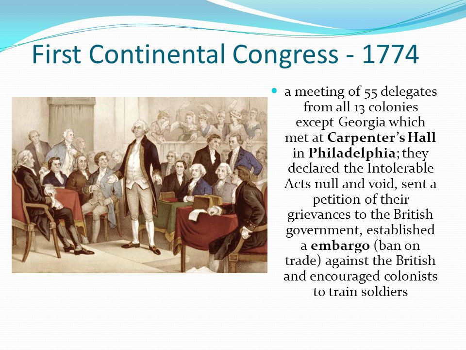 First Continental Congress - 1774 a meeting of 55 delegates from all 13 colonies except Georgia which met at Carpenter's Hall in Philadelphia; they de