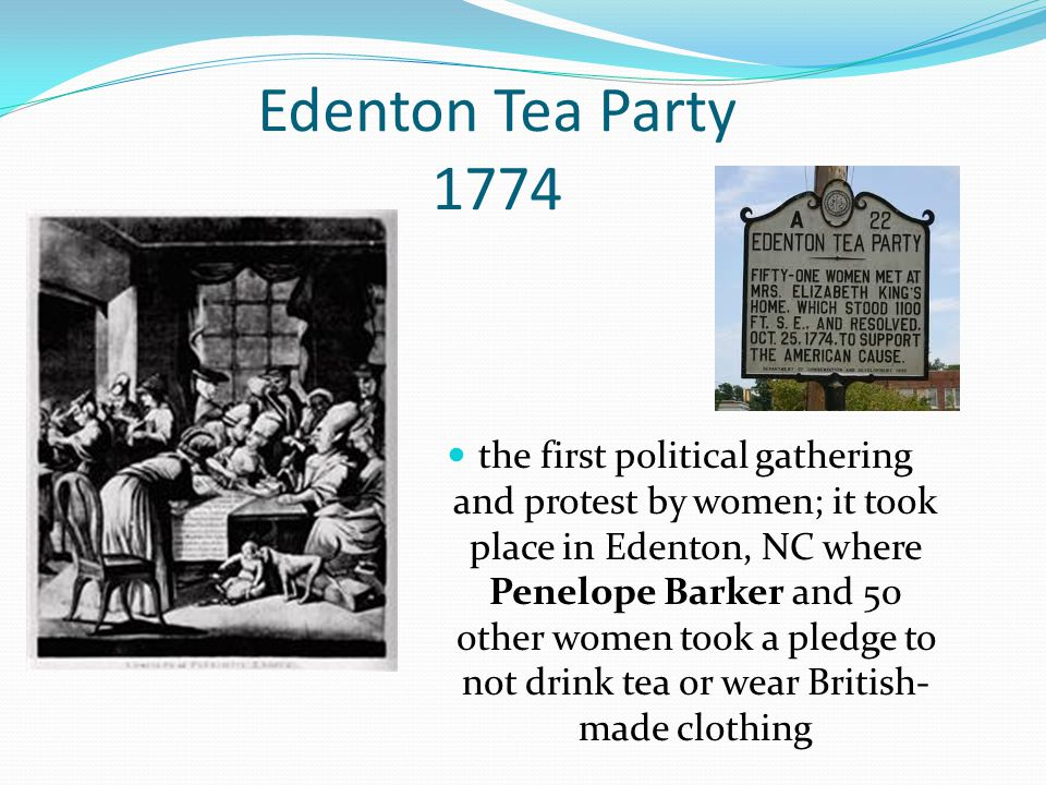 Edenton Tea Party 1774 the first political gathering and protest by women; it took place in Edenton, NC where Penelope Barker and 50 other women took