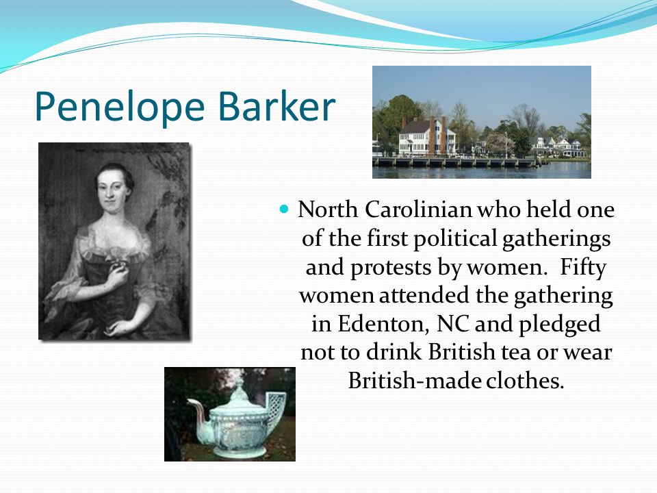 Penelope Barker North Carolinian who held one of the first political gatherings and protests by women. Fifty women attended the gathering in Edenton,
